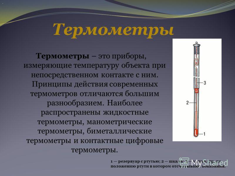 Термометры Термометры – это приборы, измеряющие температуру объекта при непосредственном контакте с ним. Принципы действия современных термометров отличаются большим разнообразием. Наиболее распространены жидкостные термометры, манометрические термом