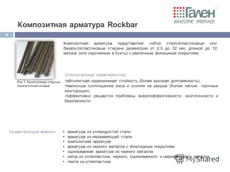 Композитная арматура Rockbar Рис.1. Композитные стержни базальтопластиковые Композитная арматура представляет собой стеклопластиковые или базальтопластиковые стержни диаметром от 2,5 до 32 мм, длиной до 12 метров (или скрученные в бухты) с различным