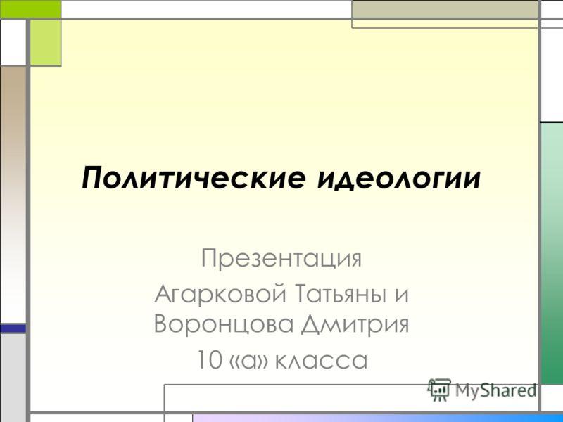 Политические идеологии Презентация Агарковой Татьяны и Воронцова Дмитрия 10 «а» класса