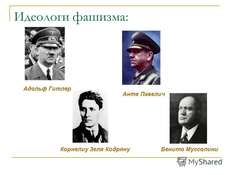 Идеологи фашизма: Адольф Гитлер Анте Павелич Бенито МуссолиниКорнелиу Зеля Кодряну