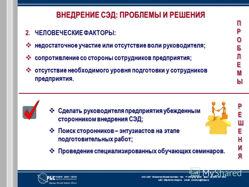 ЗАО « АКГ « Развитие бизнес-систем » тел.: +7 (495) 967 6838 факс: +7 (495) 967 6843 сайт: http://www.rbsys.ru e-mail: common@rbsys.ru ВНЕДРЕНИЕ СЭД: ПРОБЛЕМЫ И РЕШЕНИЯ 2.ЧЕЛОВЕЧЕСКИЕ ФАКТОРЫ: недостаточное участие или отсутствие воли руководителя; н