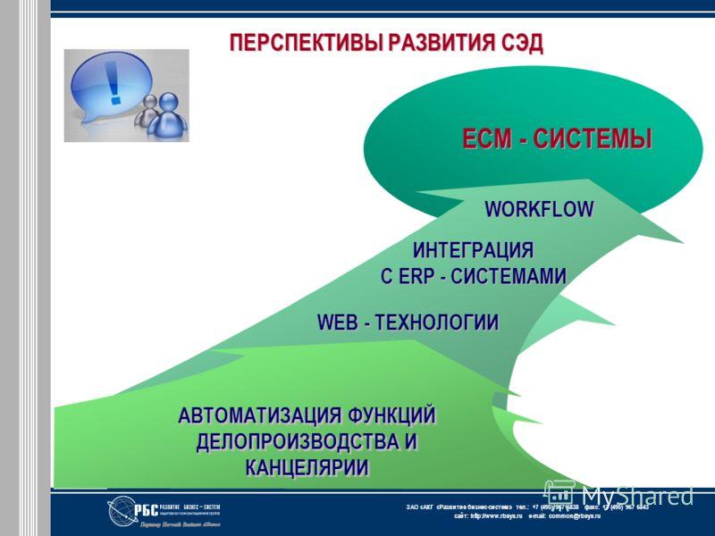 ЗАО « АКГ « Развитие бизнес-систем » тел.: +7 (495) 967 6838 факс: +7 (495) 967 6843 сайт: http://www.rbsys.ru e-mail: common@rbsys.ru ЦЕЛЬ ПЕРСПЕКТИВЫ РАЗВИТИЯ СЭД АВТОМАТИЗАЦИЯ ФУНКЦИЙ ДЕЛОПРОИЗВОДСТВА И КАНЦЕЛЯРИИ WORKFLOW ECM - СИСТЕМЫ ИНТЕГРАЦИЯ
