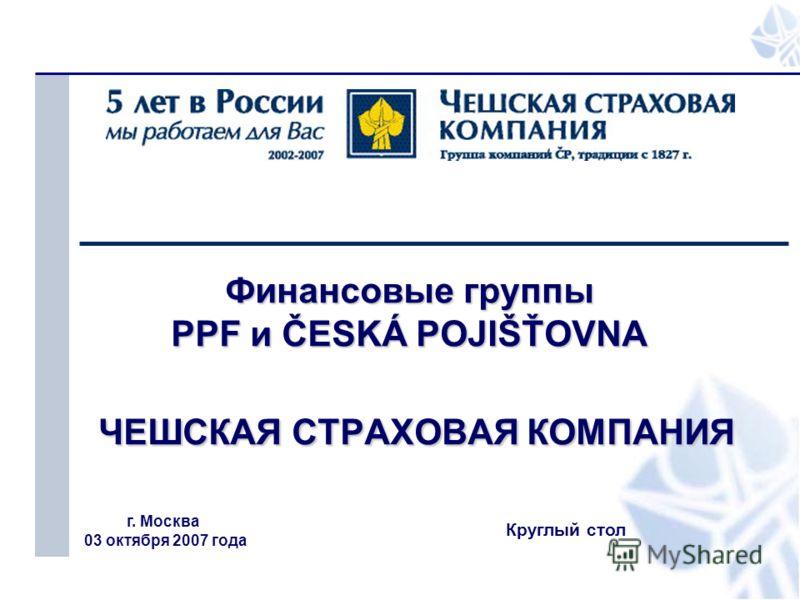 1 Финансовые группы PPF и ČESKÁ POJIŠŤOVNA ЧЕШСКАЯ СТРАХОВАЯ КОМПАНИЯ г. Москва 03 октября 2007 года Круглый стол