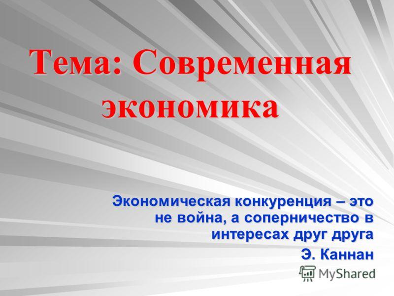 Тема : Современная экономика Экономическая конкуренция – это не война, а соперничество в интересах друг друга Э. Каннан