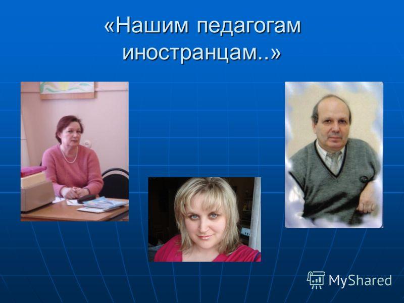 «Нашим педагогам иностранцам..»