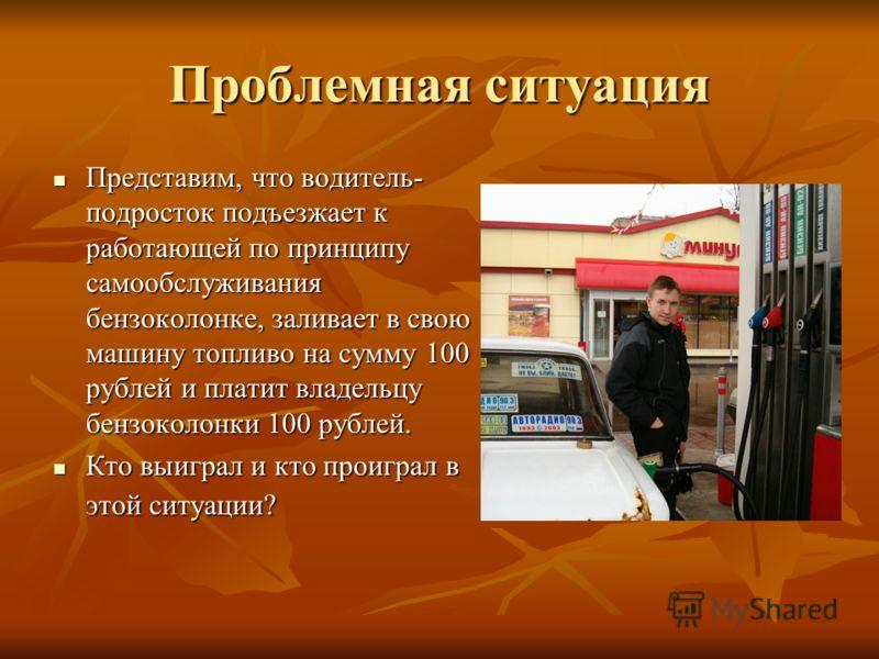 Проблемная ситуация Представим, что водитель- подросток подъезжает к работающей по принципу самообслуживания бензоколонке, заливает в свою машину топливо на сумму 100 рублей и платит владельцу бензоколонки 100 рублей. Представим, что водитель- подрос