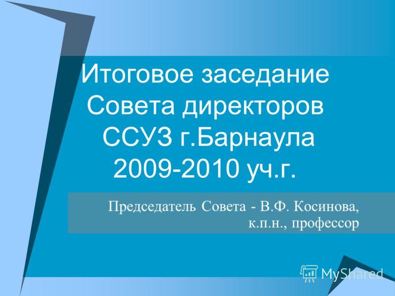 Итоговое заседание Совета директоров ССУЗ г.Барнаула 2009-2010 уч.г. Председатель Совета - В.Ф. Косинова, к.п.н., профессор
