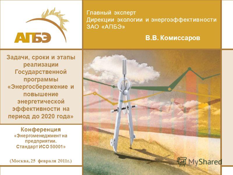 Главный эксперт Дирекции экологии и энергоэффективности ЗАО «АПБЭ» В.В. Комиссаров Задачи, сроки и этапы реализации Государственной программы «Энергосбережение и повышение энергетической эффективности на период до 2020 года» Конференция «Энергоменедж