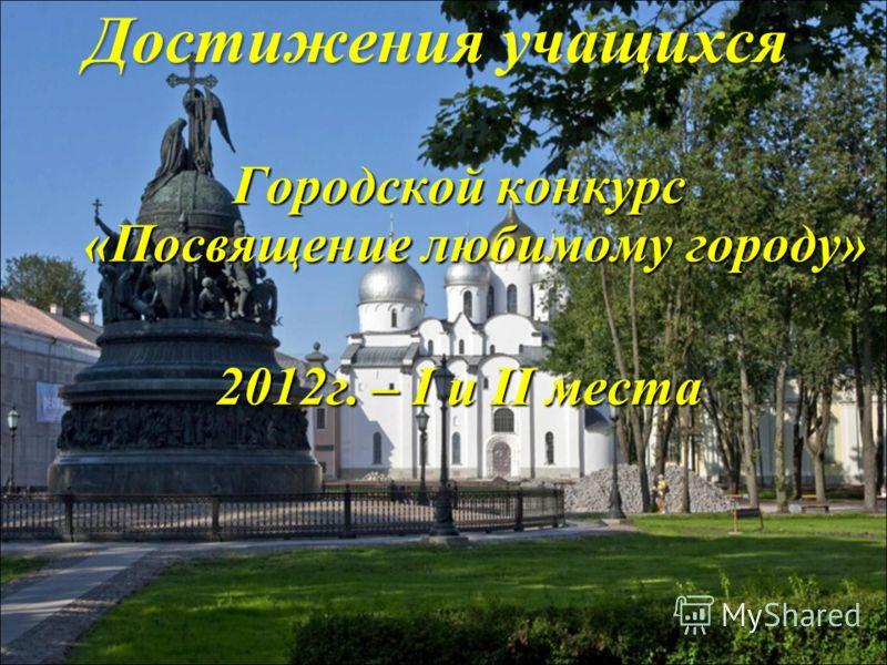 Достижения учащихся Городской конкурс «Посвящение любимому городу» 2012г. – I и II места