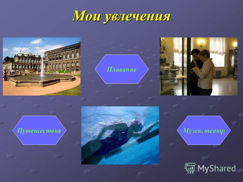 Мои увлечения Путешествия Плавание Музеи, театр