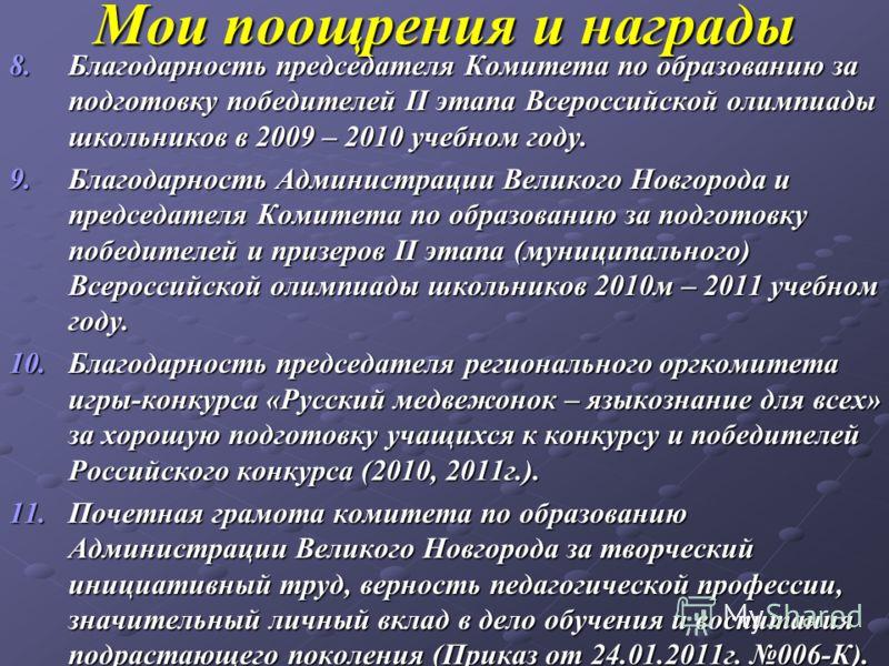 Мои поощрения и награды 8.Благодарность председателя Комитета по образованию за подготовку победителей II этапа Всероссийской олимпиады школьников в 2009 – 2010 учебном году. 9.Благодарность Администрации Великого Новгорода и председателя Комитета по
