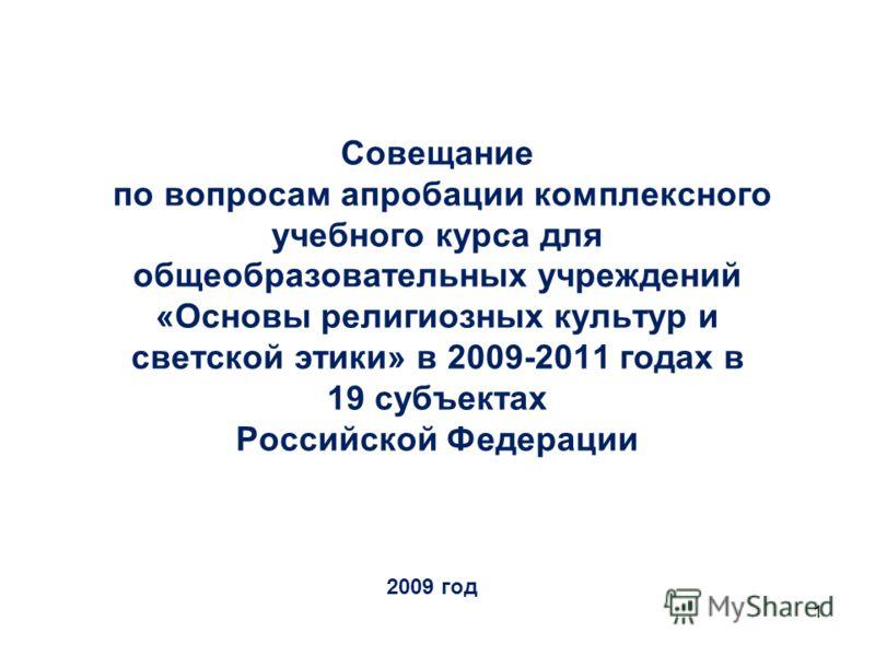 1 Совещание по вопросам апробации комплексного учебного курса для общеобразовательных учреждений «Основы религиозных культур и светской этики» в 2009-2011 годах в 19 субъектах Российской Федерации 2009 год