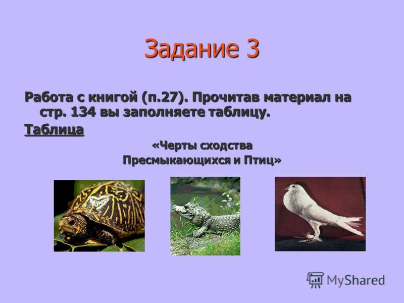 Задание 3 Работа с книгой (п.27). Прочитав материал на стр. 134 вы заполняете таблицу. Таблица «Черты сходства Пресмыкающихся и Птиц»