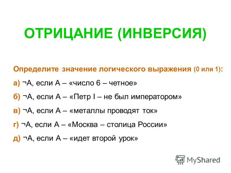 Определите значение логического выражения (0 или 1) : а) ¬А, если А – «число 6 – четное» б) ¬А, если А – «Петр I – не был императором» в) ¬А, если А – «металлы проводят ток» г) ¬А, если А – «Москва – столица России» д) ¬А, если А – «идет второй урок»