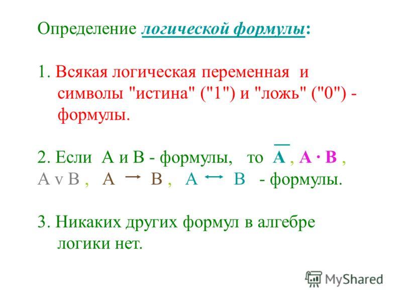 Определение логической формулы: 1. Всякая логическая переменная и символы истина (1) и ложь (0) - формулы. 2. Если А и В - формулы, то А, А · В, А v В, А B, А В - формулы. 3. Никаких других формул в алгебре логики нет.