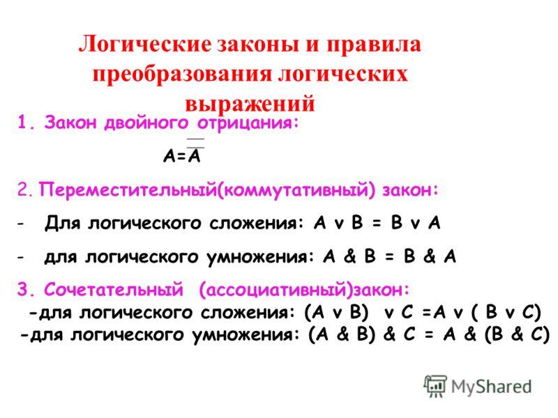 Логические законы и правила преобразования логических выражений 1.Закон двойного отрицания: А=А 2. Переместительный(коммутативный) закон: -Для логического сложения: A v B = B v A -для логического умножения: A & B = B & A 3. Сочетательный (ассоциативн
