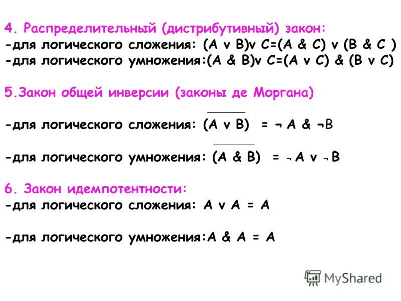 4. Распределительный (дистрибутивный) закон: -для логического сложения: (A v B)v C=(A & C) v (B & C ) -для логического умножения:(A & B)v C=(A v C) & (B v C) 5.Закон общей инверсии (законы де Моргана) -для логического сложения: (A v B) = ¬ A & ¬B -дл