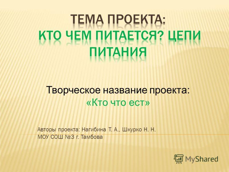Авторы проекта: Нагибина Т. А., Шкурко Н. Н. МОУ СОШ 3 г. Тамбова Творческое название проекта: «Кто что ест»