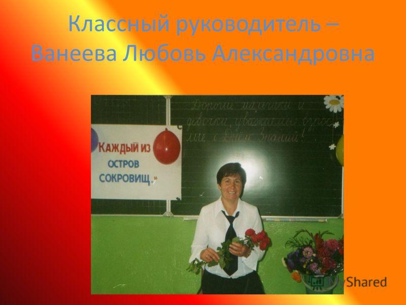 Классный руководитель – Ванеева Любовь Александровна