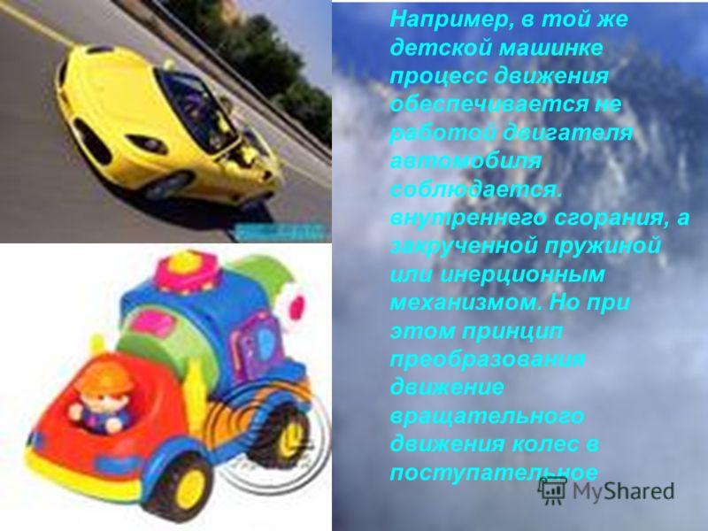 Например, в той же детской машинке процесс движения обеспечивается не работой двигателя автомобиля соблюдается. внутреннего сгорания, а закрученной пружиной или инерционным механизмом. Но при этом принцип преобразования движение вращательного движени