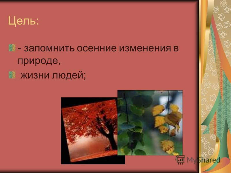 Цель: - запомнить осенние изменения в природе, жизни людей;
