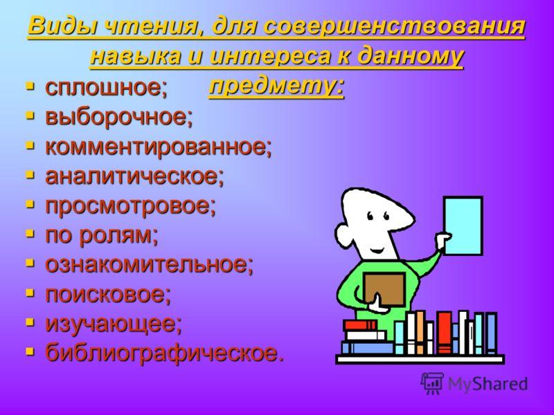 Виды чтения, для совершенствования навыка и интереса к данному предмету: сплошное; сплошное; выборочное; выборочное; комментированное; комментированное; аналитическое; аналитическое; просмотровое; просмотровое; по ролям; по ролям; ознакомительное; оз