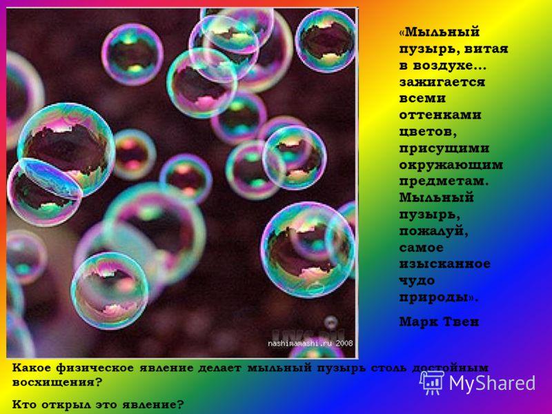 «Мыльный пузырь, витая в воздухе… зажигается всеми оттенками цветов, присущими окружающим предметам. Мыльный пузырь, пожалуй, самое изысканное чудо природы». Марк Твен Какое физическое явление делает мыльный пузырь столь достойным восхищения? Кто отк