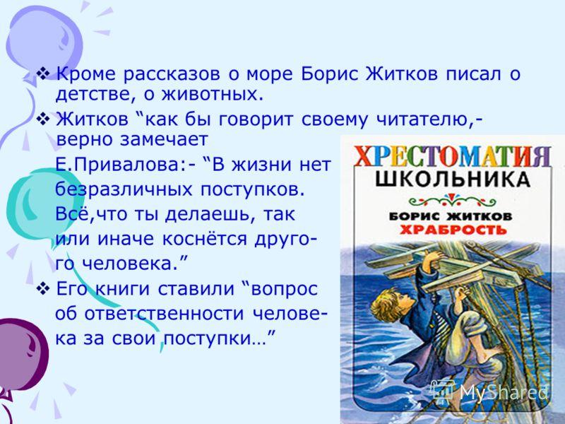Кроме рассказов о море Борис Житков писал о детстве, о животных. Житков как бы говорит своему читателю,- верно замечает Е.Привалова:- В жизни нет безразличных поступков. Всё,что ты делаешь, так или иначе коснётся друго- го человека. Его книги ставили