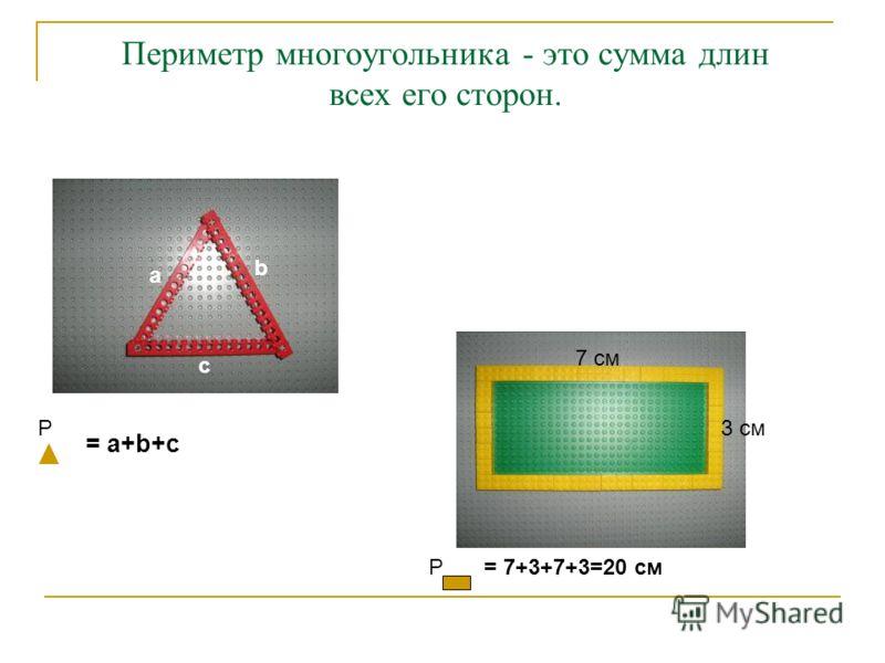 Периметр многоугольника - это сумма длин всех его сторон. 3 см 7 см Р= 7+3+7+3=20 см Р = a+b+c a b c