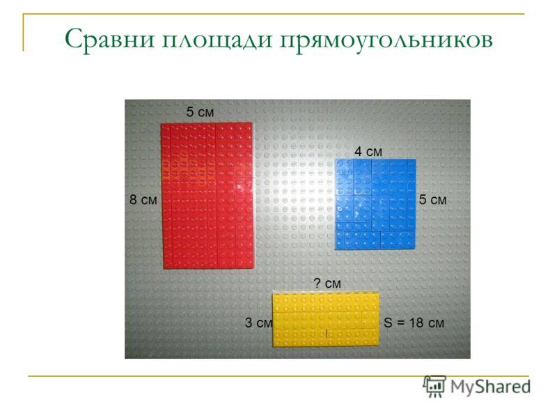 Сравни площади прямоугольников 5 см 8 см ? см 3 см 4 см 5 см S = 18 см