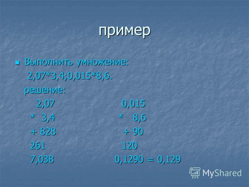 пример Выполнить умножение: Выполнить умножение: 2,07*3,4;0,015*8,6. 2,07*3,4;0,015*8,6. решение: решение: 2,07 0,015 2,07 0,015 * 3,4 * 8,6 * 3,4 * 8,6 + 828 + 90 + 828 + 90 261 120 261 120 7,038 0,1290 = 0,129 7,038 0,1290 = 0,129