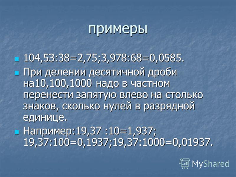 примеры 104,5З:38=2,75;3,978:68=0,0585. 104,5З:38=2,75;3,978:68=0,0585. При делении десятичной дроби на10,100,1000 надо в частном перенести запятую влево на столько знаков, сколько нулей в разрядной единице. При делении десятичной дроби на10,100,1000