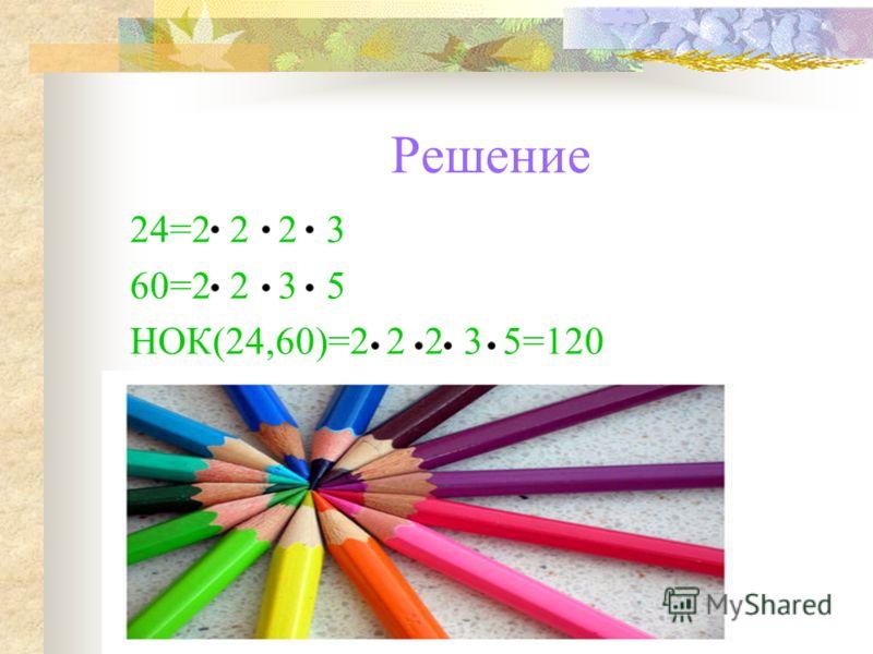 Решение 24=2 2 2 3 60=2 2 3 5 НОК(24,60)=2 2 2 3 5=120