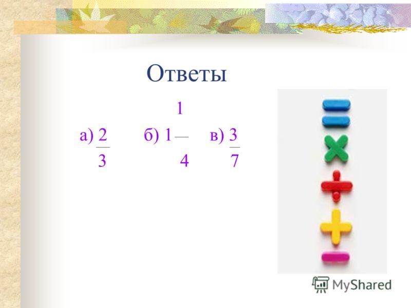 Ответы 1 а) 2 б) 1 в) 3 3 4 7