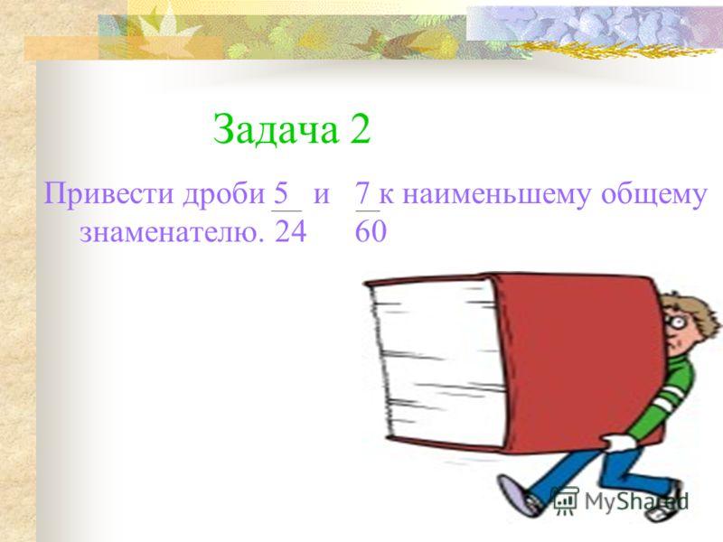 Задача 2 Привести дроби 5 и 7 к наименьшему общему знаменателю. 24 60
