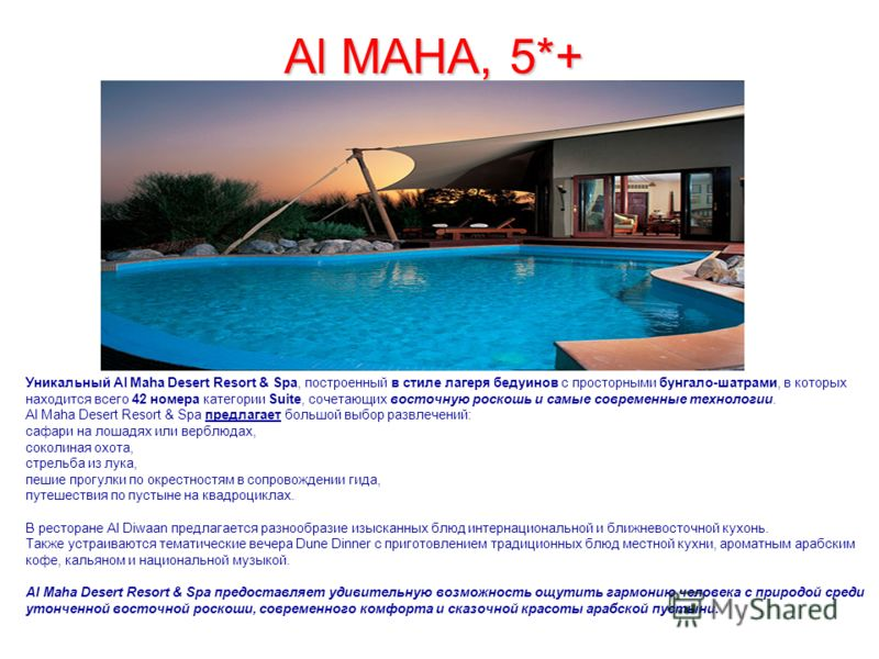 Al MAHA, 5*+ Уникальный Al Maha Desert Resort & Spa, построенный в стиле лагеря бедуинов с просторными бунгало-шатрами, в которых находится всего 42 номера категории Suite, сочетающих восточную роскошь и самые современные технологии. Al Maha Desert R