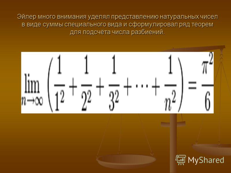 Эйлер много внимания уделял представлению натуральных чисел в виде суммы специального вида и сформулировал ряд теорем для подсчёта числа разбиений..