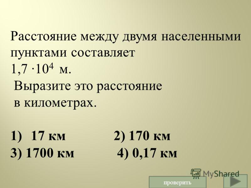 Расстояние между двумя населенными пунктами составляет 1,7 ·10 4 м. Выразите это расстояние в километрах. 1) 17 км 2) 170 км 3) 1700 км 4) 0,17 км проверить
