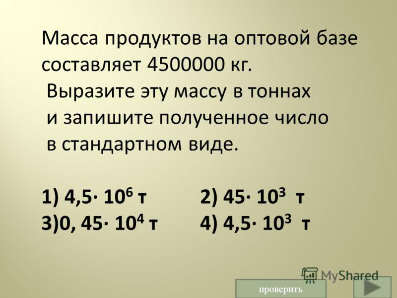 Масса продуктов на оптовой базе составляет 4500000 кг. Выразите эту массу в тоннах и запишите полученное число в стандартном виде. 1) 4,5· 10 6 т 2) 45· 10 3 т 3)0, 45· 10 4 т 4) 4,5· 10 3 т проверить