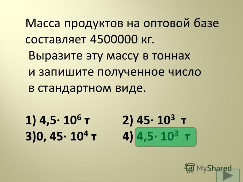 Масса продуктов на оптовой базе составляет 4500000 кг. Выразите эту массу в тоннах и запишите полученное число в стандартном виде. 1) 4,5· 10 6 т 2) 45· 10 3 т 3)0, 45· 10 4 т 4) 4,5· 10 3 т