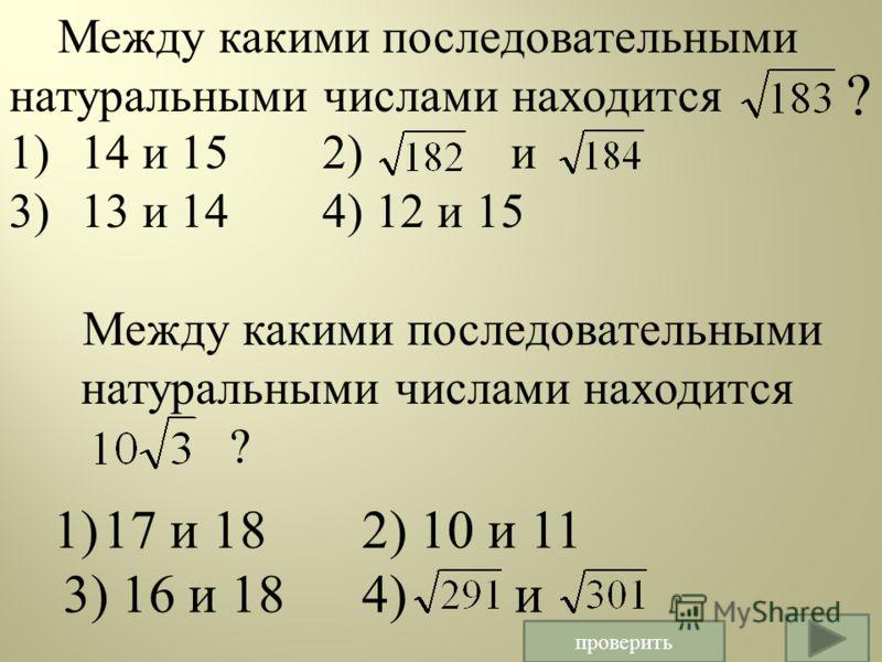 Между какими последовательными натуральными числами находится 1) 14 и 15 2) и 3) 13 и 14 4) 12 и 15 Между какими последовательными натуральными числами находится ? 1)17 и 18 2) 10 и 11 3) 16 и 184) и ? проверить