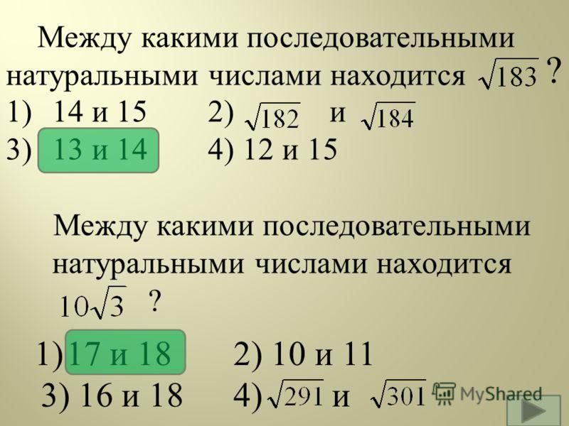 Между какими последовательными натуральными числами находится 1) 14 и 15 2) и 3) 13 и 14 4) 12 и 15 Между какими последовательными натуральными числами находится ? 1)17 и 18 2) 10 и 11 3) 16 и 184) и ?