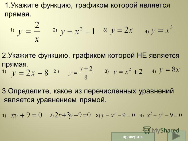 проверить 1.Укажите функцию, графиком которой является прямая. 1)2)3) 4) 2.Укажите функцию, графиком которой НЕ является прямая. 1) 2 ) 3) 4) 3.Определите, какое из перечисленных уравнений является уравнением прямой. 1) 2) 3) 4)