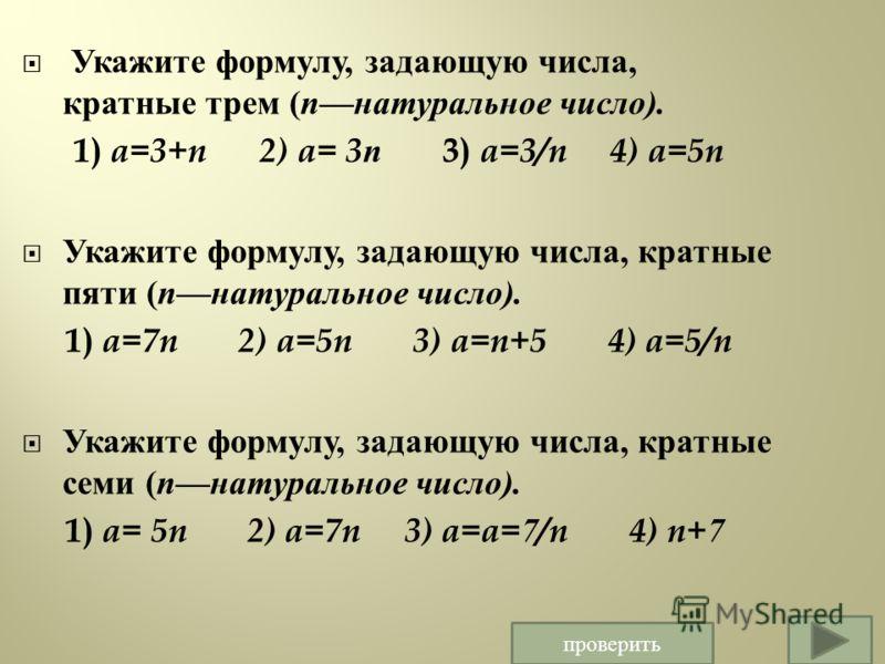 Укажите формулу, задающую числа, кратные трем ( n натуральное число ). 1) a=3+n 2) a= 3n 3) a=3/n 4) a=5n Укажите формулу, задающую числа, кратные пяти ( n натуральное число ). 1) a=7n 2) a=5n 3) a=n+5 4) a=5/n Укажите формулу, задающую числа, кратны