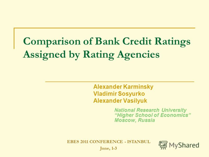 Alexander Karminsky Vladimir Sosyurko Alexander Vasilyuk National Research University Higher School of Economics Moscow, Russia Comparison of Bank Credit Ratings Assigned by Rating Agencies EBES 2011 CONFERENCE - ISTANBUL June, 1-3