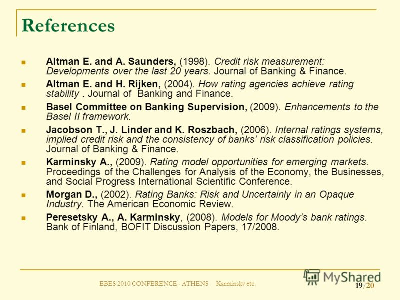 EBES 2010 CONFERENCE - ATHENS Karminsky etc. 19 / 20 References Altman E. and A. Saunders, (1998). Credit risk measurement: Developments over the last 20 years. Journal of Banking & Finance. Altman E. and H. Rijken, (2004). How rating agencies achiev