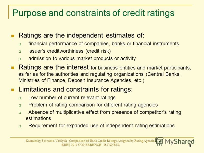 Purpose and constraints of credit ratings Karminsky, Sosyurko, Vasilyuk - Comparison of Bank Credit Ratings Assigned by Rating Agencies EBES 2011 CONFERENCE - ISTANBUL 3 Ratings are the independent estimates of: financial performance of companies, ba