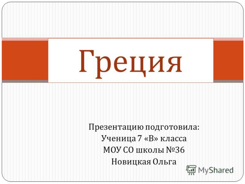Презентацию подготовила : Ученица 7 « В » класса МОУ СО школы 36 Новицкая Ольга Греция