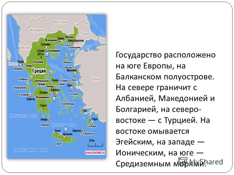 Государство расположено на юге Европы, на Балканском полуострове. На севере граничит с Албанией, Македонией и Болгарией, на северо - востоке с Турцией. На востоке омывается Эгейским, на западе Ионическим, на юге Средиземным морями.