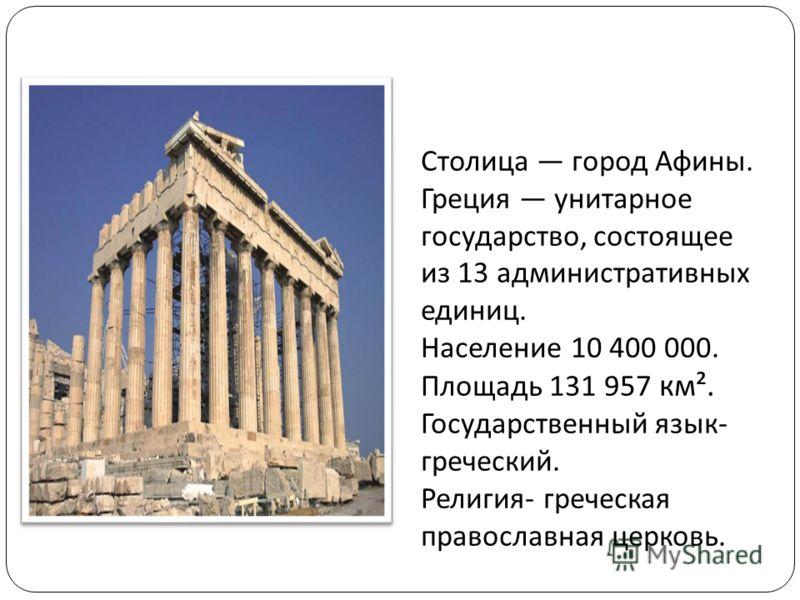 Столица город Афины. Греция унитарное государство, состоящее из 13 административных единиц. Население 10 400 000. Площадь 131 957 км ². Государственный язык - греческий. Религия - греческая православная церковь.